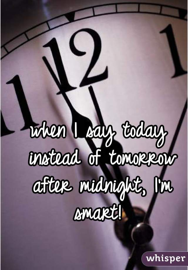 when I say today instead of tomorrow after midnight, I'm smart!