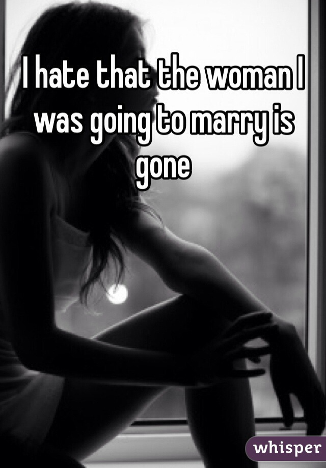I hate that the woman I was going to marry is gone