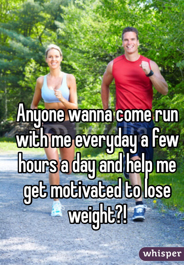 Anyone wanna come run with me everyday a few hours a day and help me get motivated to lose weight?!