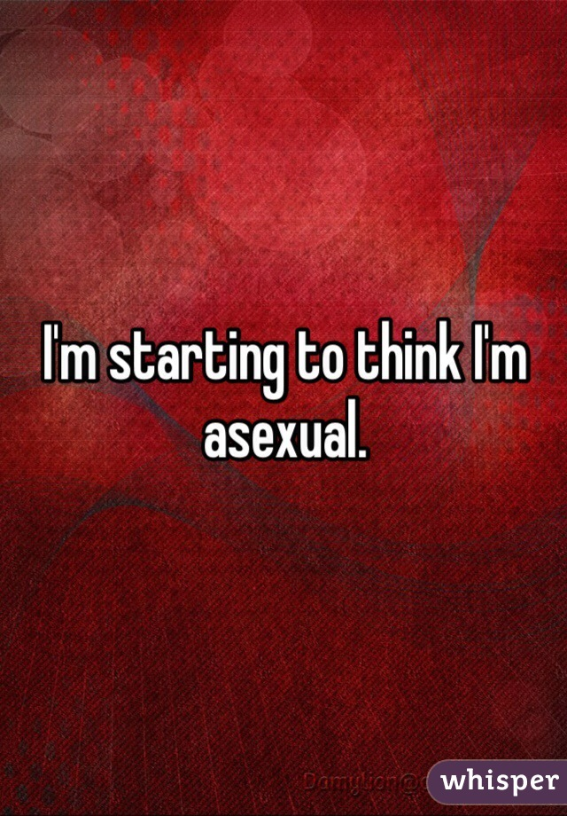 I'm starting to think I'm asexual.