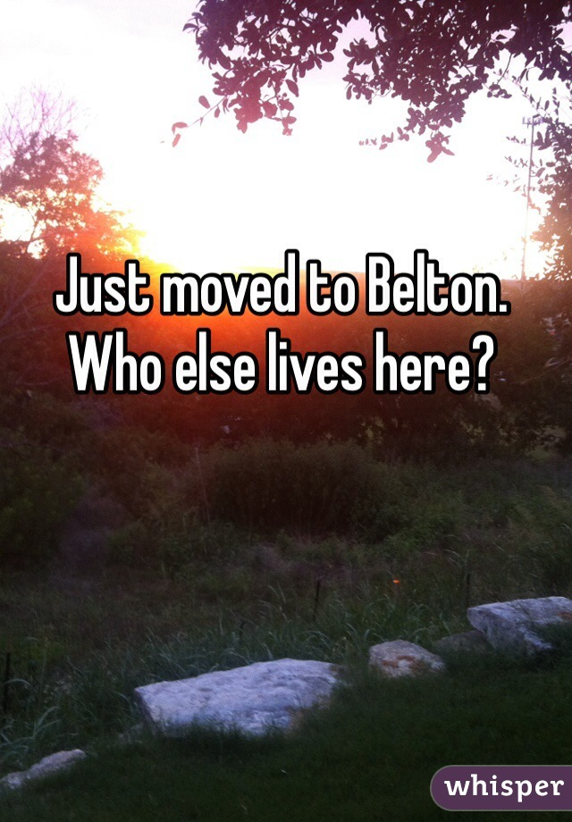 Just moved to Belton. Who else lives here?