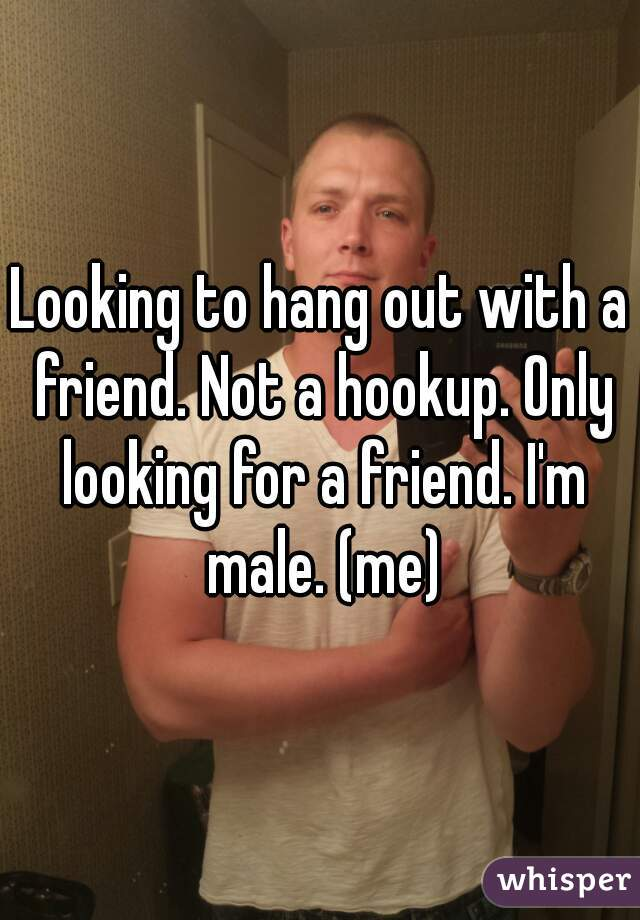 Looking to hang out with a friend. Not a hookup. Only looking for a friend. I'm male. (me)