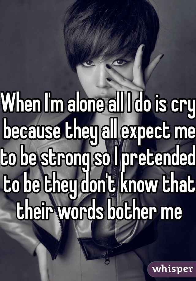 When I'm alone all I do is cry because they all expect me to be strong so I pretended to be they don't know that their words bother me