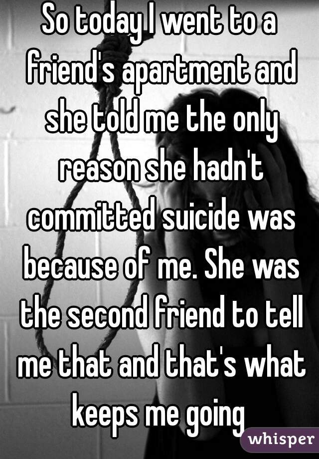 So today I went to a friend's apartment and she told me the only reason she hadn't committed suicide was because of me. She was the second friend to tell me that and that's what keeps me going