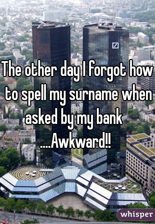 The other day I forgot how to spell my surname when asked by my bank      ....Awkward!!