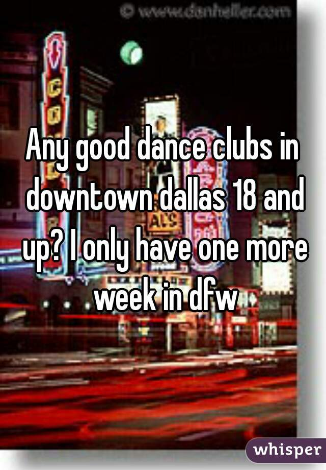 Any good dance clubs in downtown dallas 18 and up? I only have one more week in dfw
