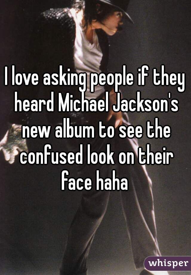 I love asking people if they heard Michael Jackson's new album to see the confused look on their face haha