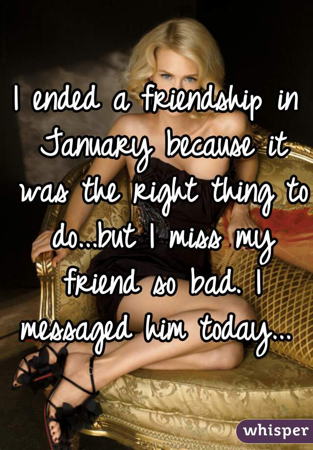I ended a friendship in January because it was the right thing to do...but I miss my friend so bad. I messaged him today...