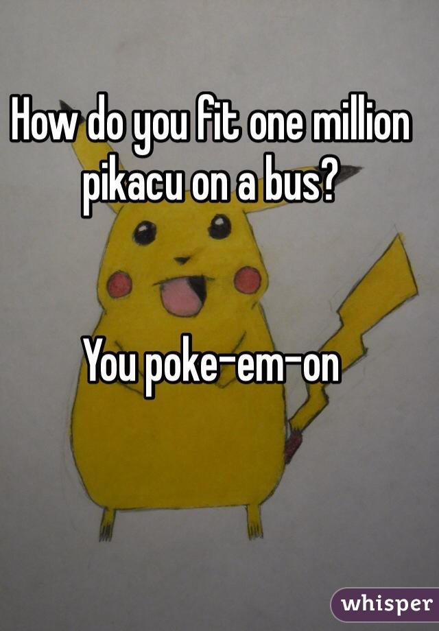 How do you fit one million pikacu on a bus?   You poke-em-on