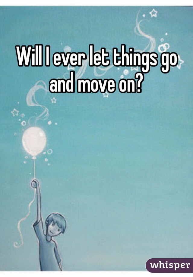 Will I ever let things go and move on?