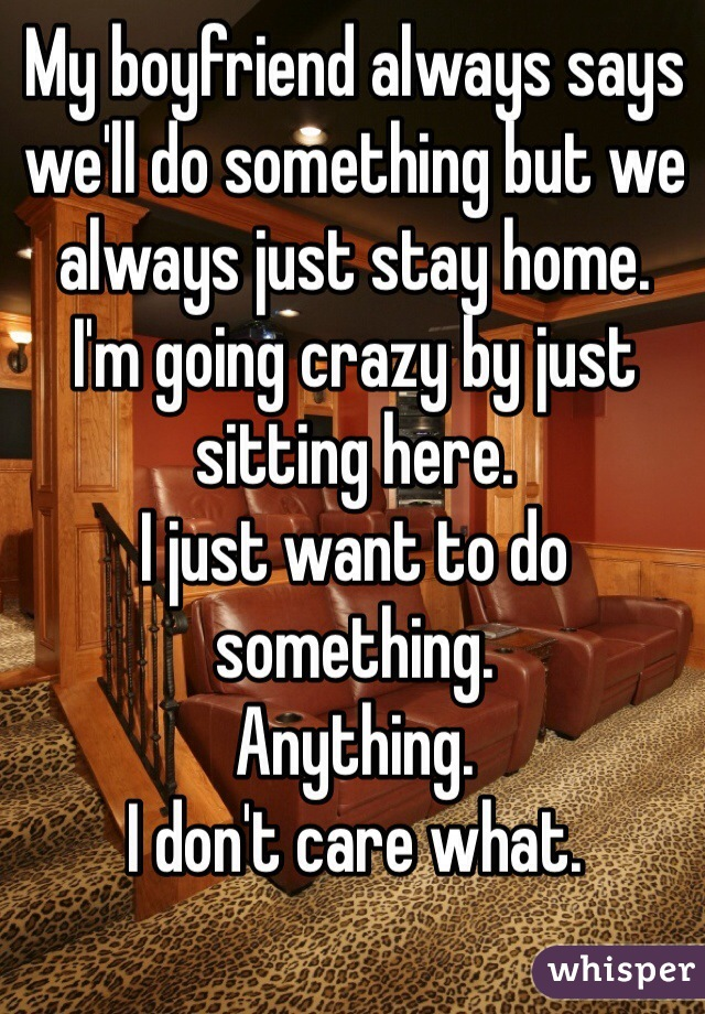 My boyfriend always says we'll do something but we always just stay home. I'm going crazy by just sitting here. I just want to do something.  Anything.  I don't care what.