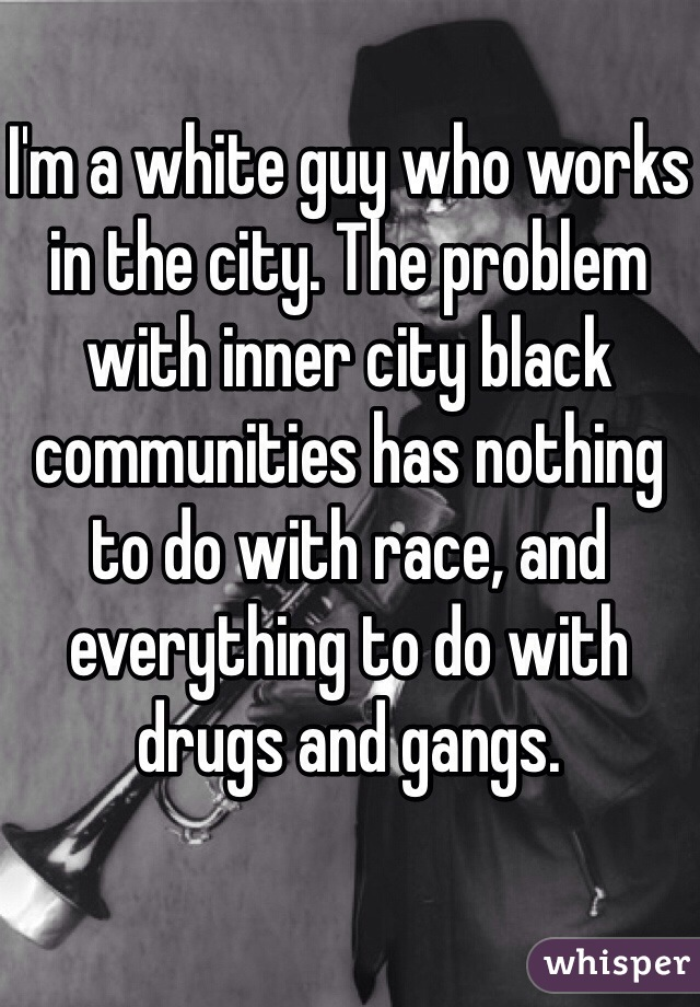 I'm a white guy who works in the city. The problem with inner city black communities has nothing to do with race, and everything to do with drugs and gangs.