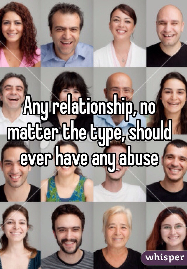Any relationship, no matter the type, should ever have any abuse