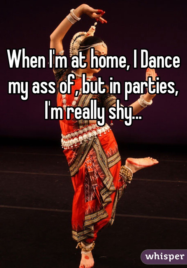 When I'm at home, I Dance my ass of, but in parties, I'm really shy...
