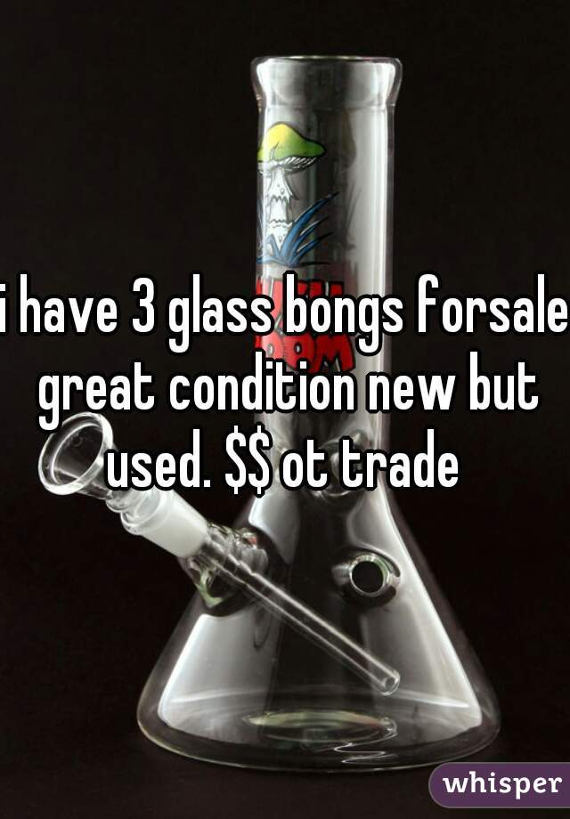 i have 3 glass bongs forsale great condition new but used. $$ ot trade