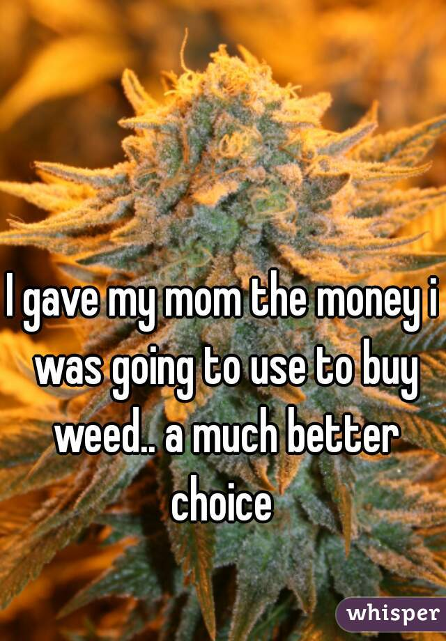 I gave my mom the money i was going to use to buy weed.. a much better choice