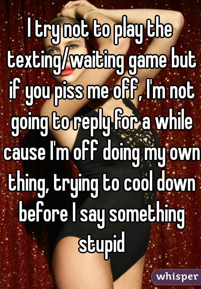 I try not to play the texting/waiting game but if you piss me off, I'm not going to reply for a while cause I'm off doing my own thing, trying to cool down before I say something stupid