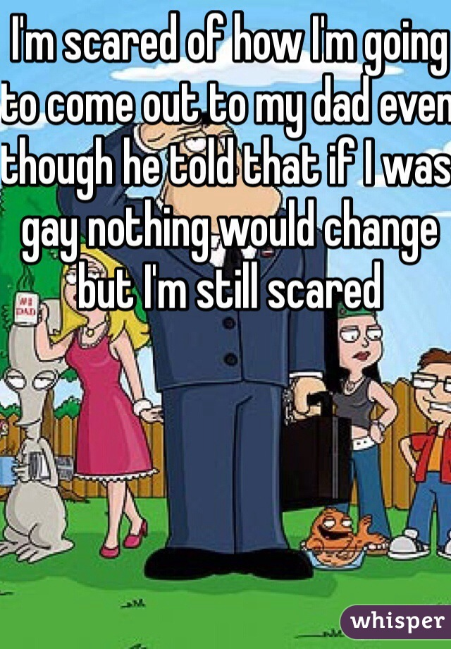 I'm scared of how I'm going to come out to my dad even though he told that if I was gay nothing would change but I'm still scared