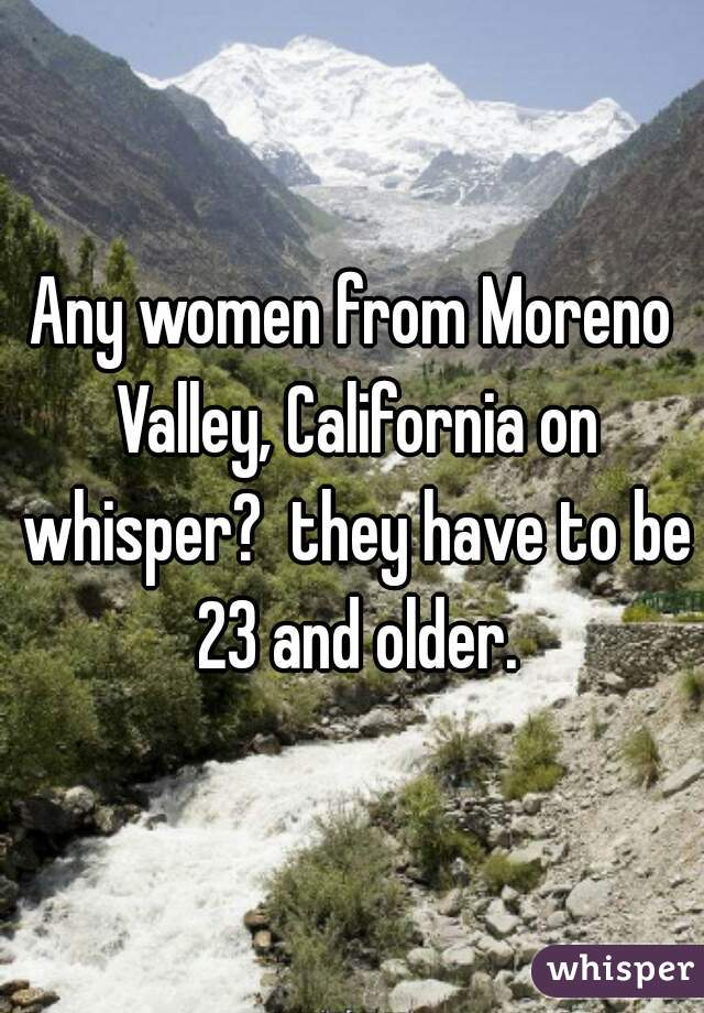 Any women from Moreno Valley, California on whisper?  they have to be 23 and older.