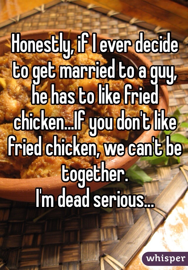 Honestly, if I ever decide to get married to a guy, he has to like fried chicken...If you don't like fried chicken, we can't be together. I'm dead serious...