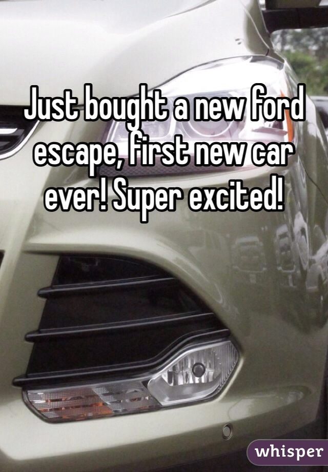 Just bought a new ford escape, first new car ever! Super excited!
