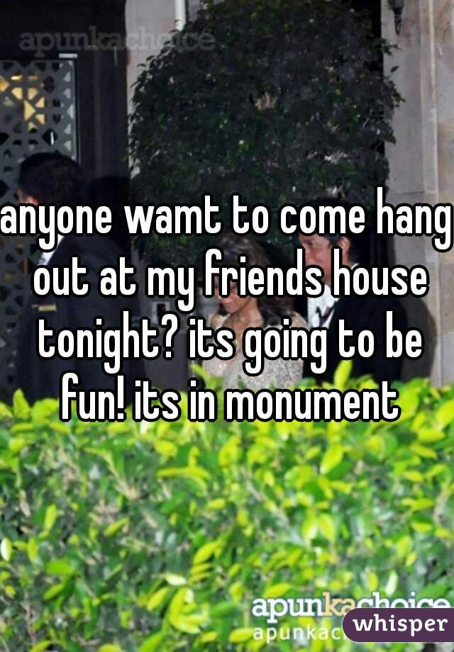 anyone wamt to come hang out at my friends house tonight? its going to be fun! its in monument