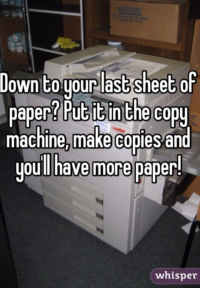 Down to your last sheet of paper? Put it in the copy machine, make copies and you'll have more paper!