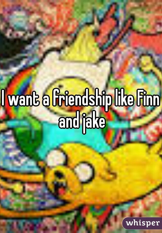 I want a friendship like Finn and jake