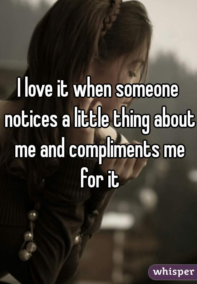 I love it when someone notices a little thing about me and compliments me for it