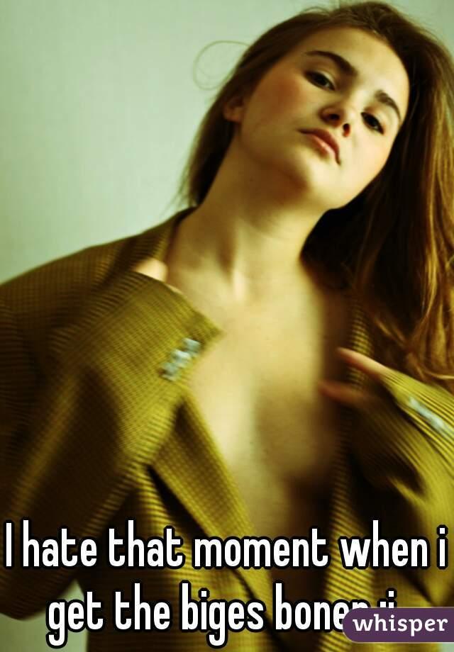 I hate that moment when i get the biges boner :i