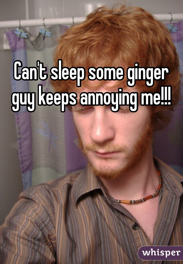 Can't sleep some ginger guy keeps annoying me!!!