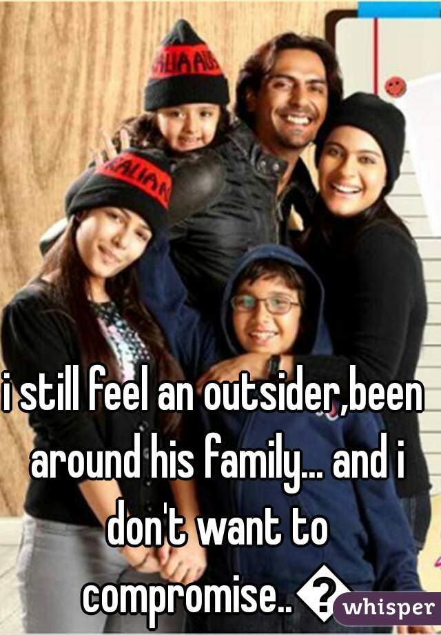 i still feel an outsider,been around his family... and i don't want to compromise..😕