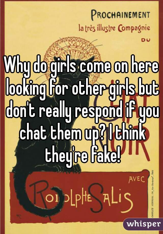 Why do girls come on here looking for other girls but don't really respond if you chat them up? I think they're fake!