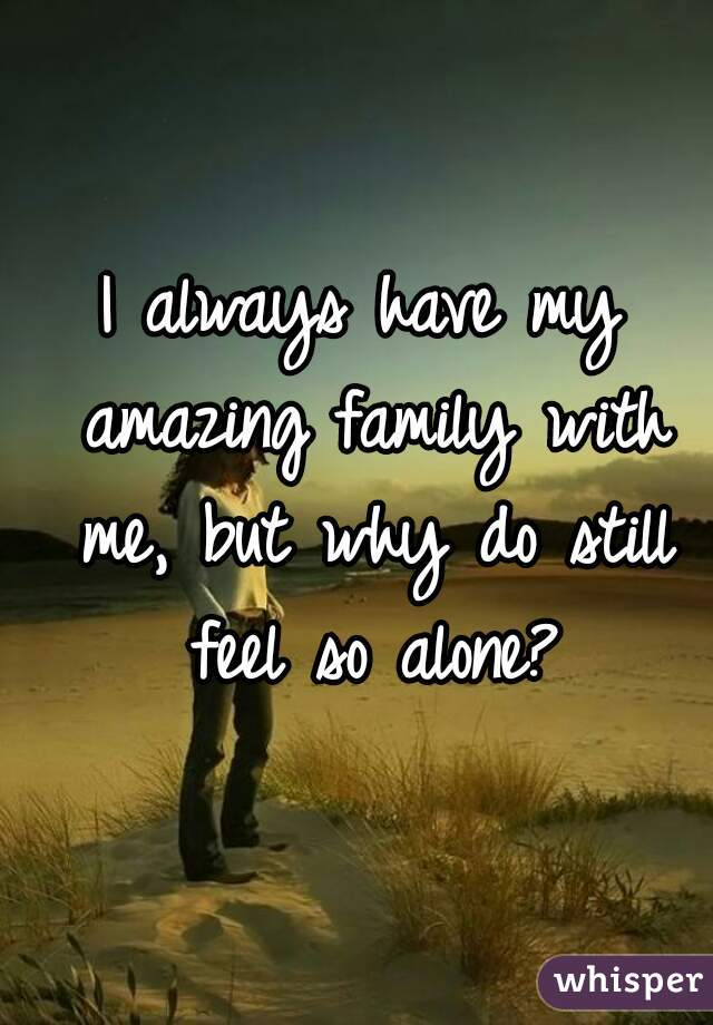 I always have my amazing family with me, but why do still feel so alone?