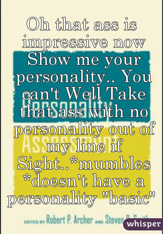 """Oh that ass is impressive now Show me your personality.. You can't Well Take that ass with no personality out of my line if Sight..*mumbles *doesn't have a personality """"basic"""""""