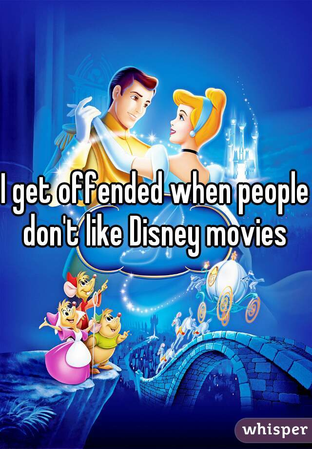I get offended when people don't like Disney movies