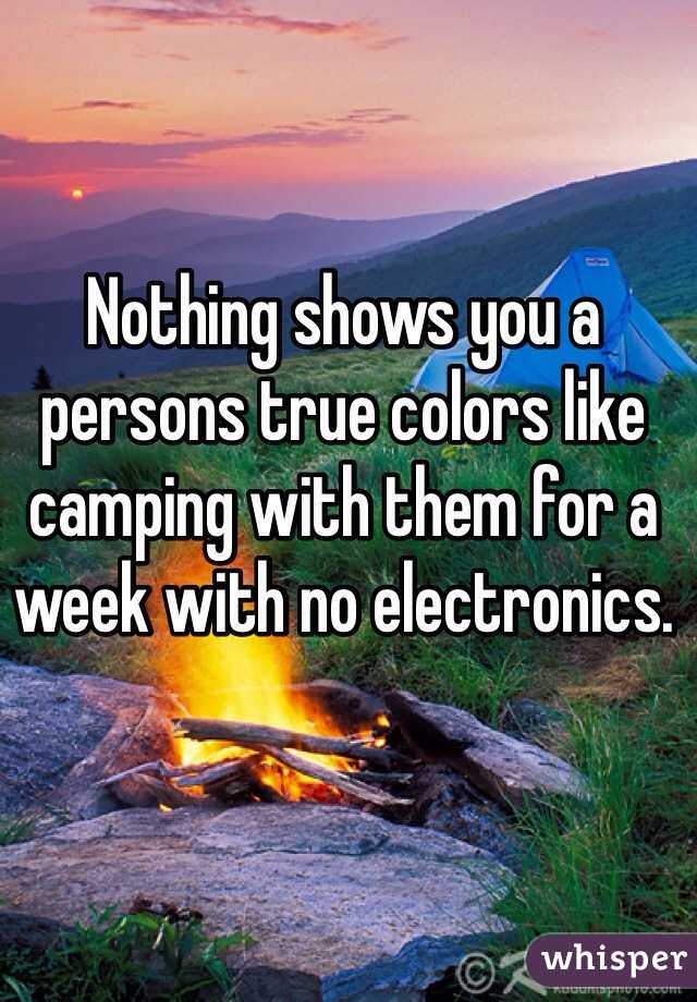 Nothing shows you a persons true colors like camping with them for a week with no electronics.
