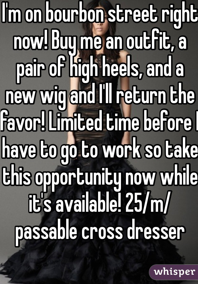 I'm on bourbon street right now! Buy me an outfit, a pair of high heels, and a new wig and I'll return the favor! Limited time before I have to go to work so take this opportunity now while it's available! 25/m/passable cross dresser