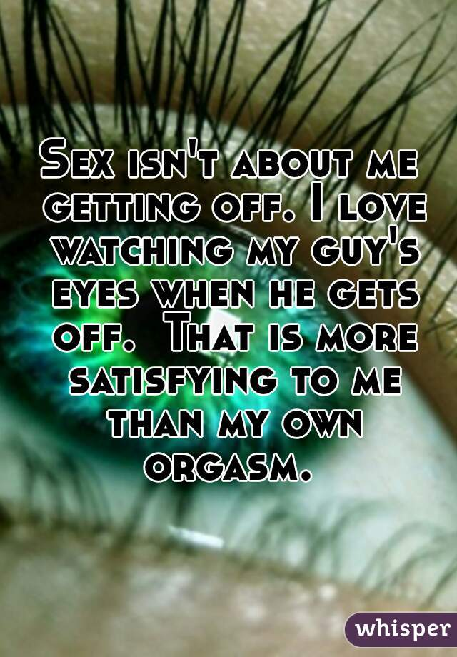 Sex isn't about me getting off. I love watching my guy's eyes when he gets off.  That is more satisfying to me than my own orgasm.