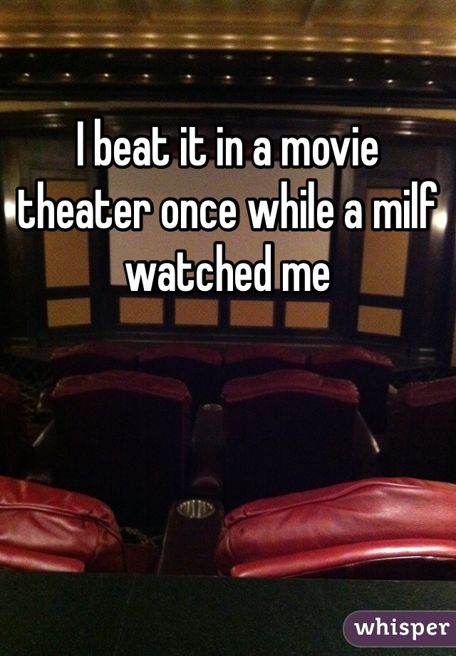 I beat it in a movie theater once while a milf watched me