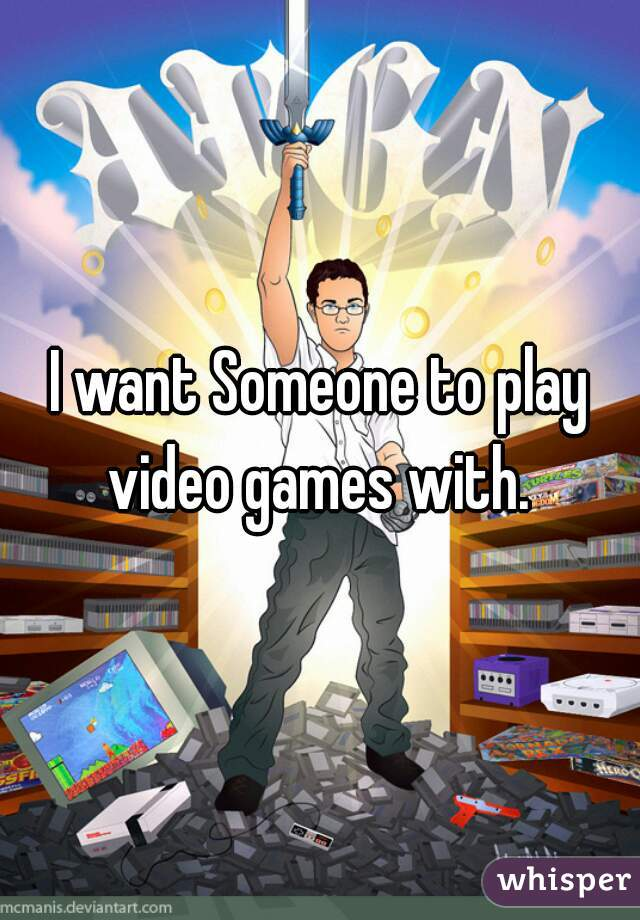 I want Someone to play video games with.