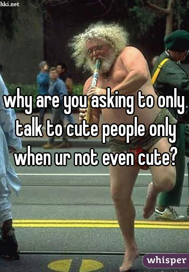 why are you asking to only talk to cute people only when ur not even cute?