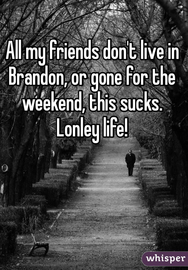 All my friends don't live in Brandon, or gone for the weekend, this sucks. Lonley life!