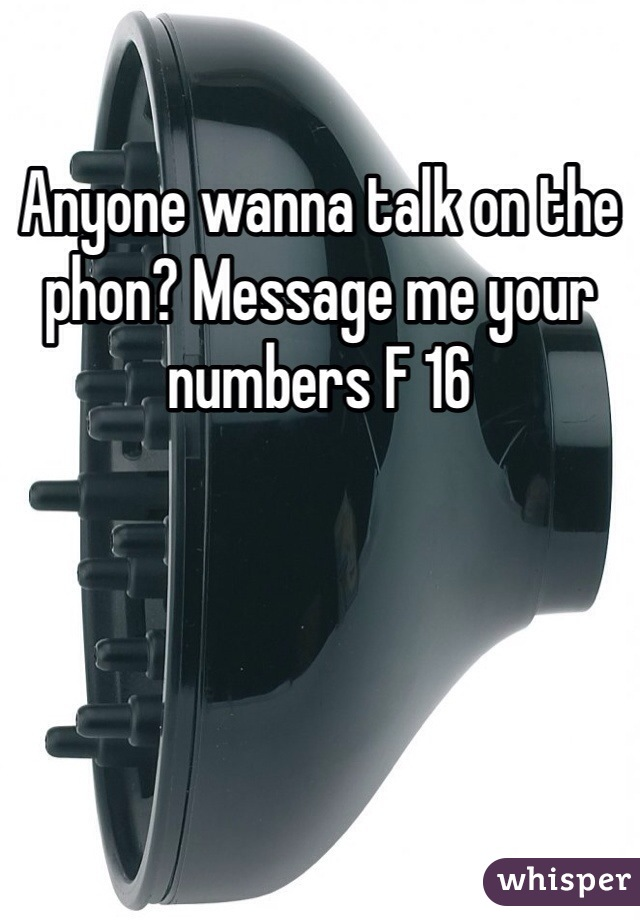 Anyone wanna talk on the phon? Message me your numbers F 16
