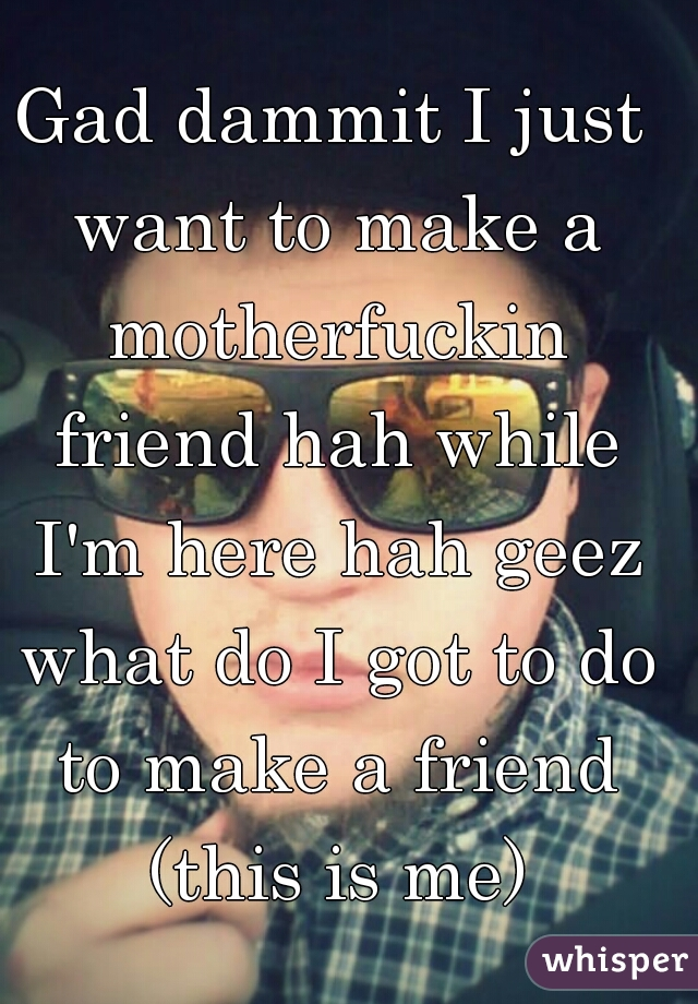 Gad dammit I just want to make a motherfuckin friend hah while I'm here hah geez what do I got to do to make a friend (this is me)