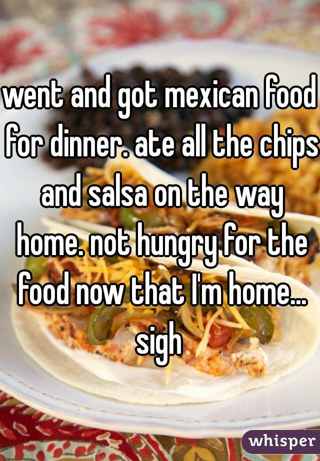 went and got mexican food for dinner. ate all the chips and salsa on the way home. not hungry for the food now that I'm home... sigh
