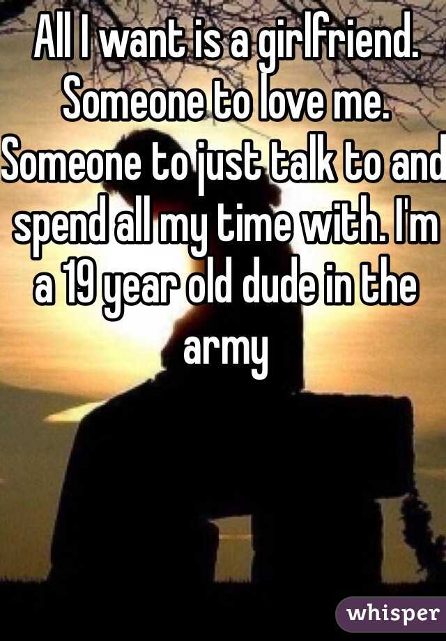 All I want is a girlfriend. Someone to love me. Someone to just talk to and spend all my time with. I'm a 19 year old dude in the army