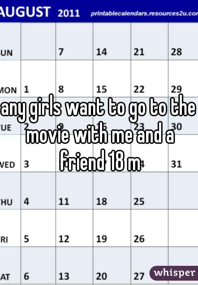 any girls want to go to the movie with me and a friend 18 m