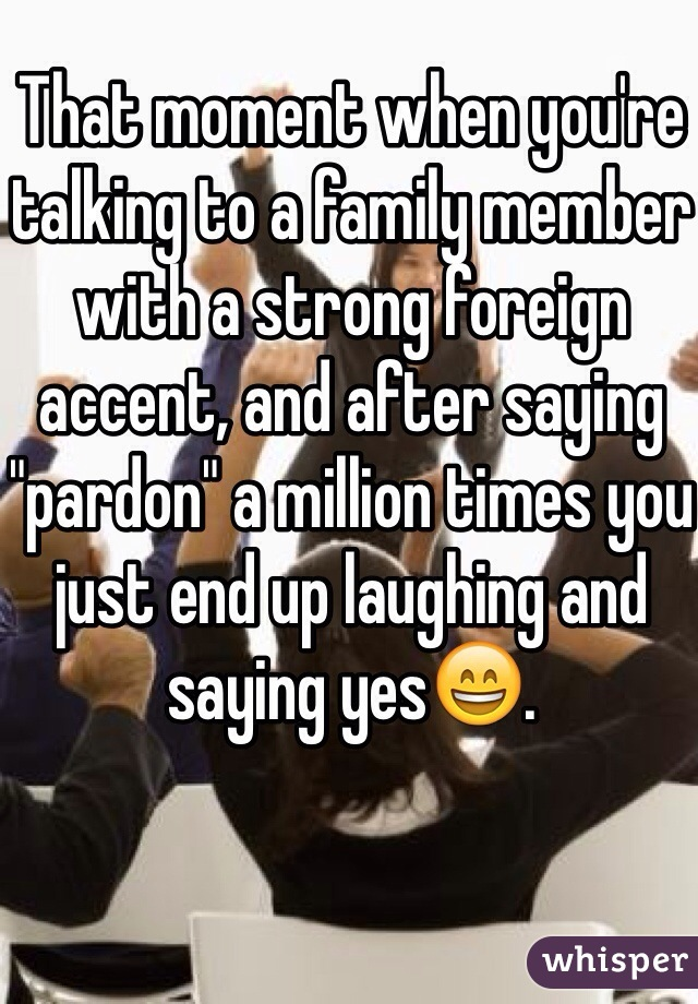 "That moment when you're talking to a family member with a strong foreign accent, and after saying ""pardon"" a million times you just end up laughing and saying yes😄."