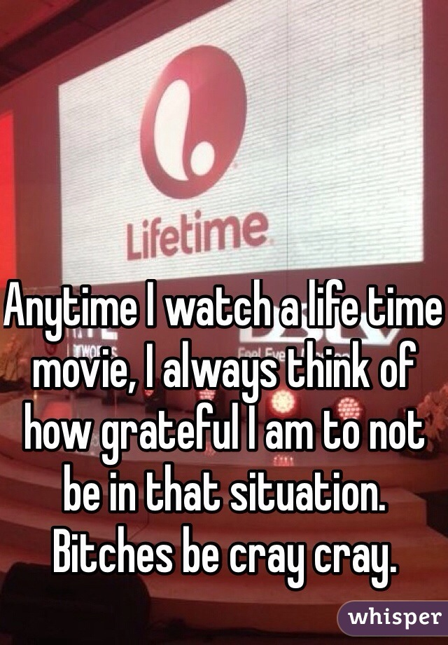 Anytime I watch a life time movie, I always think of how grateful I am to not be in that situation. Bitches be cray cray.